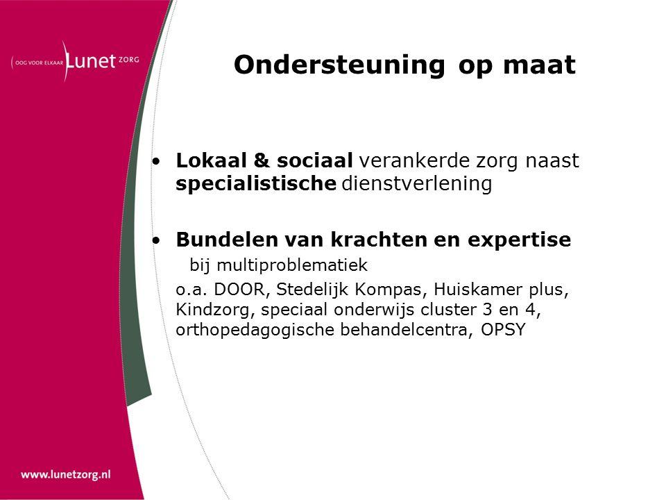 Ondersteuning op maat Lokaal & sociaal verankerde zorg naast specialistische dienstverlening Bundelen van krachten en expertise bij multiproblematiek o.a.