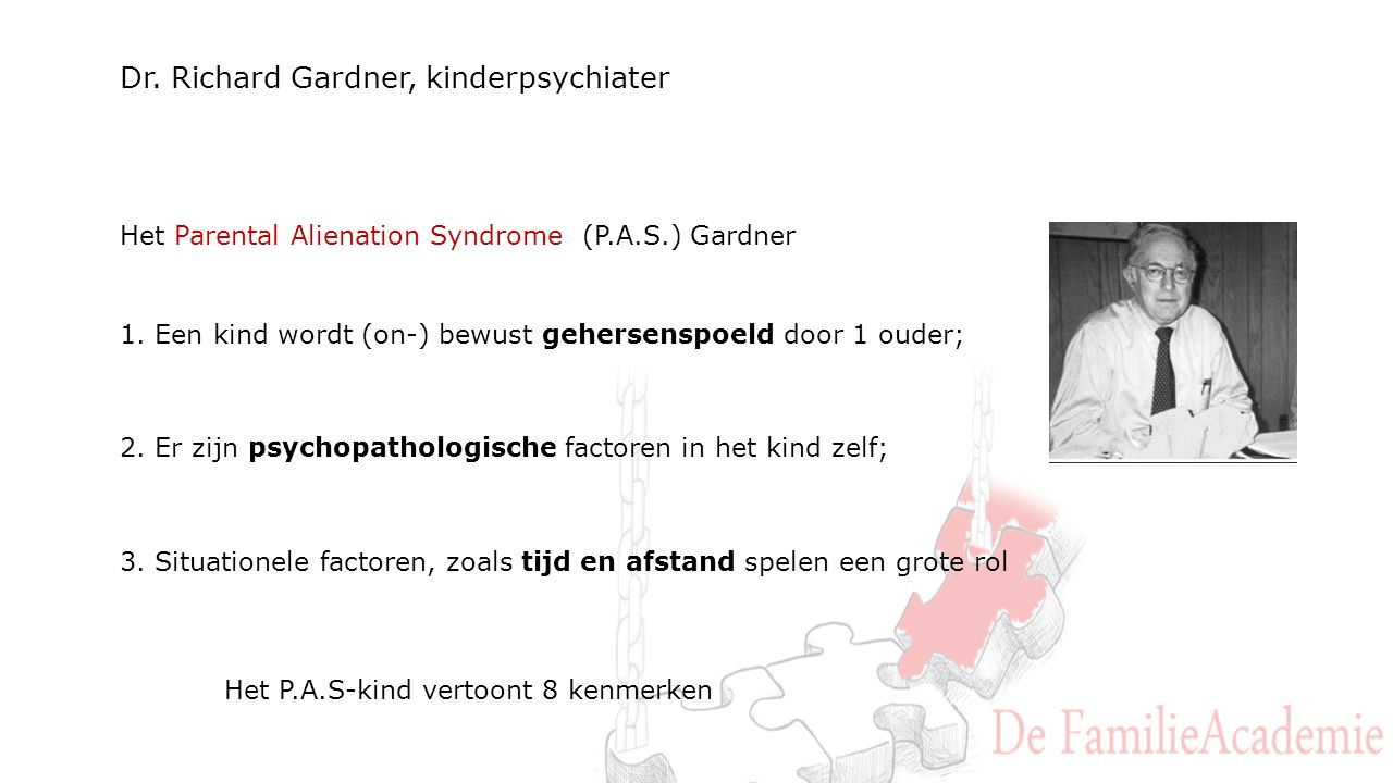 Dr. Richard Gardner, kinderpsychiater Het Parental Alienation Syndrome (P.A.S.) Gardner 1. Een kind wordt (on-) bewust gehersenspoeld door 1 ouder; 2.