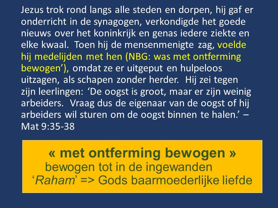 « met ontferming bewogen » bewogen tot in de ingewanden 'Raham' => Gods baarmoederlijke liefde Jezus trok rond langs alle steden en dorpen, hij gaf er onderricht in de synagogen, verkondigde het goede nieuws over het koninkrijk en genas iedere ziekte en elke kwaal.
