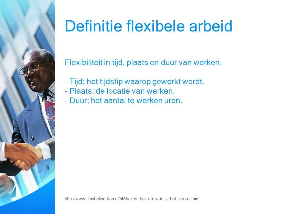 Definitie flexibele arbeid Flexibiliteit in tijd, plaats en duur van werken.