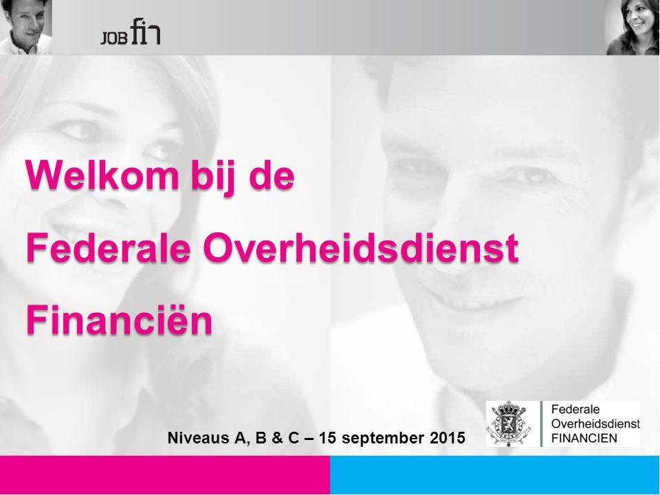 Welkom bij de Federale Overheidsdienst Financiën Niveaus A, B & C – 15 september 2015