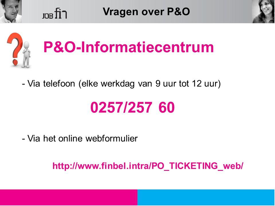 P&O-Informatiecentrum - Via telefoon (elke werkdag van 9 uur tot 12 uur) 0257/257 60 - Via het online webformulier http://www.finbel.intra/PO_TICKETING_web/ Vragen over P&O