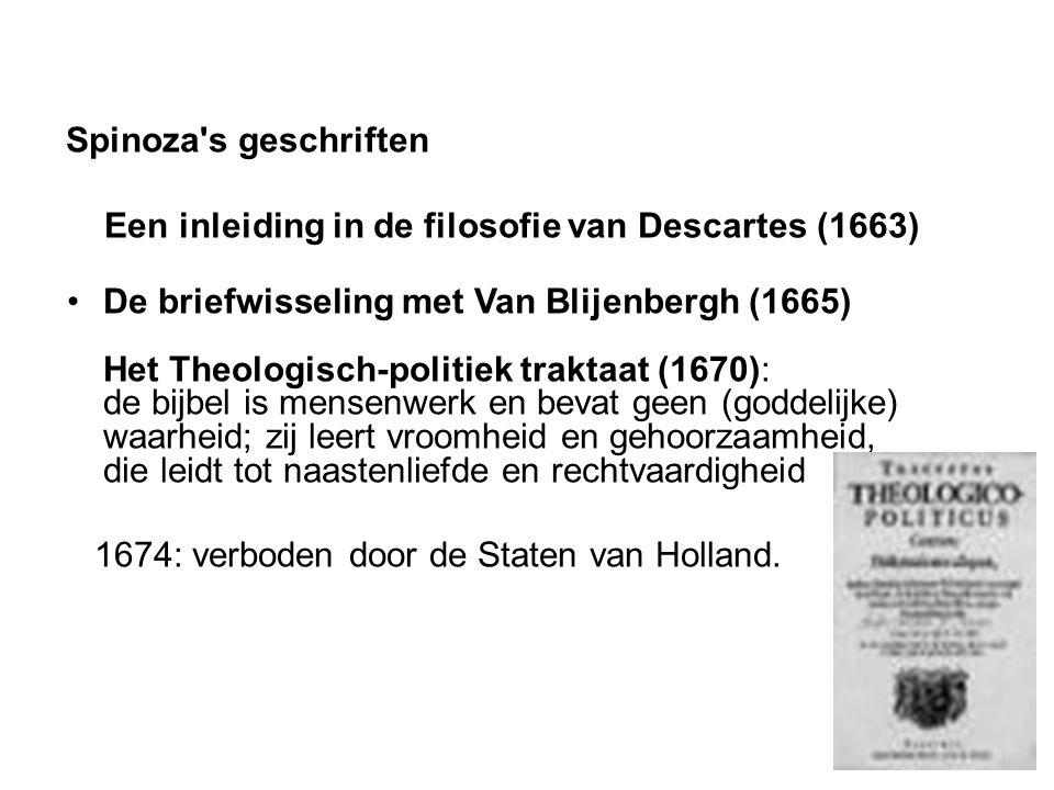 Spinoza s geschriften Een inleiding in de filosofie van Descartes (1663) De briefwisseling met Van Blijenbergh (1665) Het Theologisch-politiek traktaat (1670): de bijbel is mensenwerk en bevat geen (goddelijke) waarheid; zij leert vroomheid en gehoorzaamheid, die leidt tot naastenliefde en rechtvaardigheid 1674: verboden door de Staten van Holland.