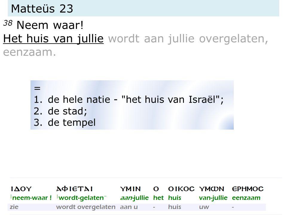 Matteüs 23 38 Neem waar. Het huis van jullie wordt aan jullie overgelaten, eenzaam.