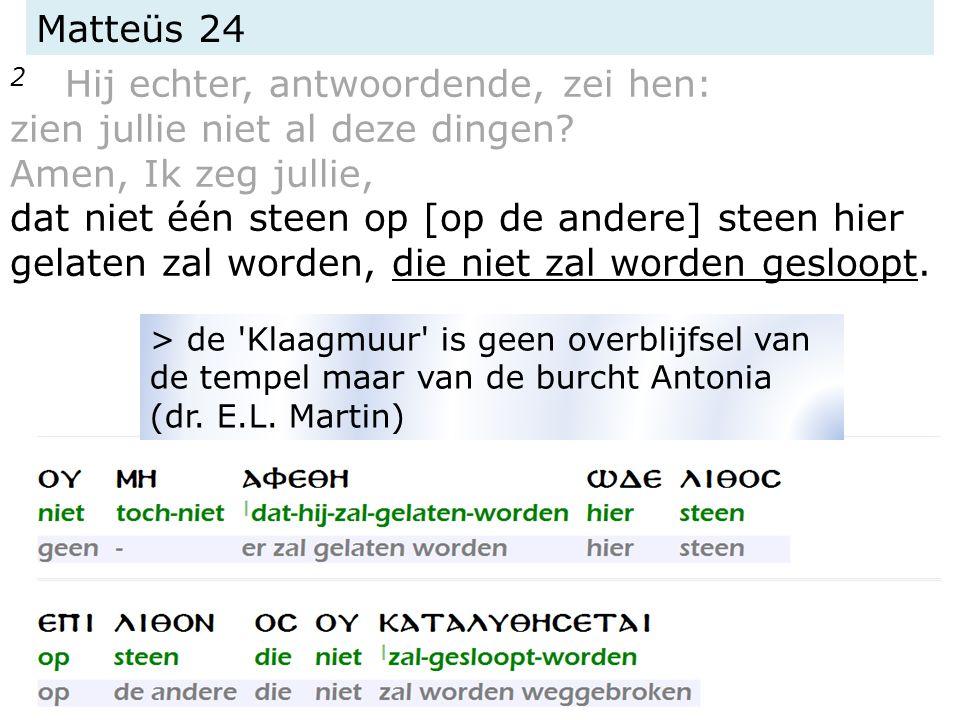 Matteüs 24 2 Hij echter, antwoordende, zei hen: zien jullie niet al deze dingen.