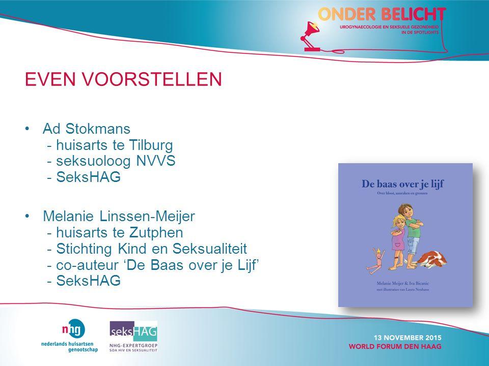 EVEN VOORSTELLEN Ad Stokmans - huisarts te Tilburg - seksuoloog NVVS - SeksHAG Melanie Linssen-Meijer - huisarts te Zutphen - Stichting Kind en Seksualiteit - co-auteur 'De Baas over je Lijf' - SeksHAG