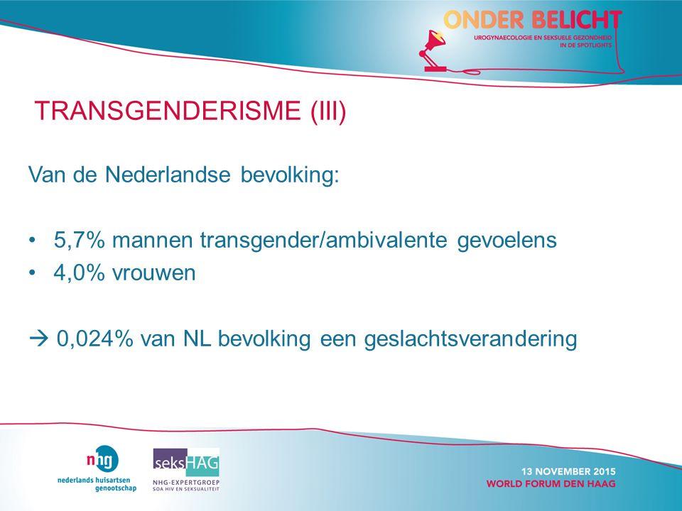 TRANSGENDERISME (III) Van de Nederlandse bevolking: 5,7% mannen transgender/ambivalente gevoelens 4,0% vrouwen  0,024% van NL bevolking een geslachtsverandering