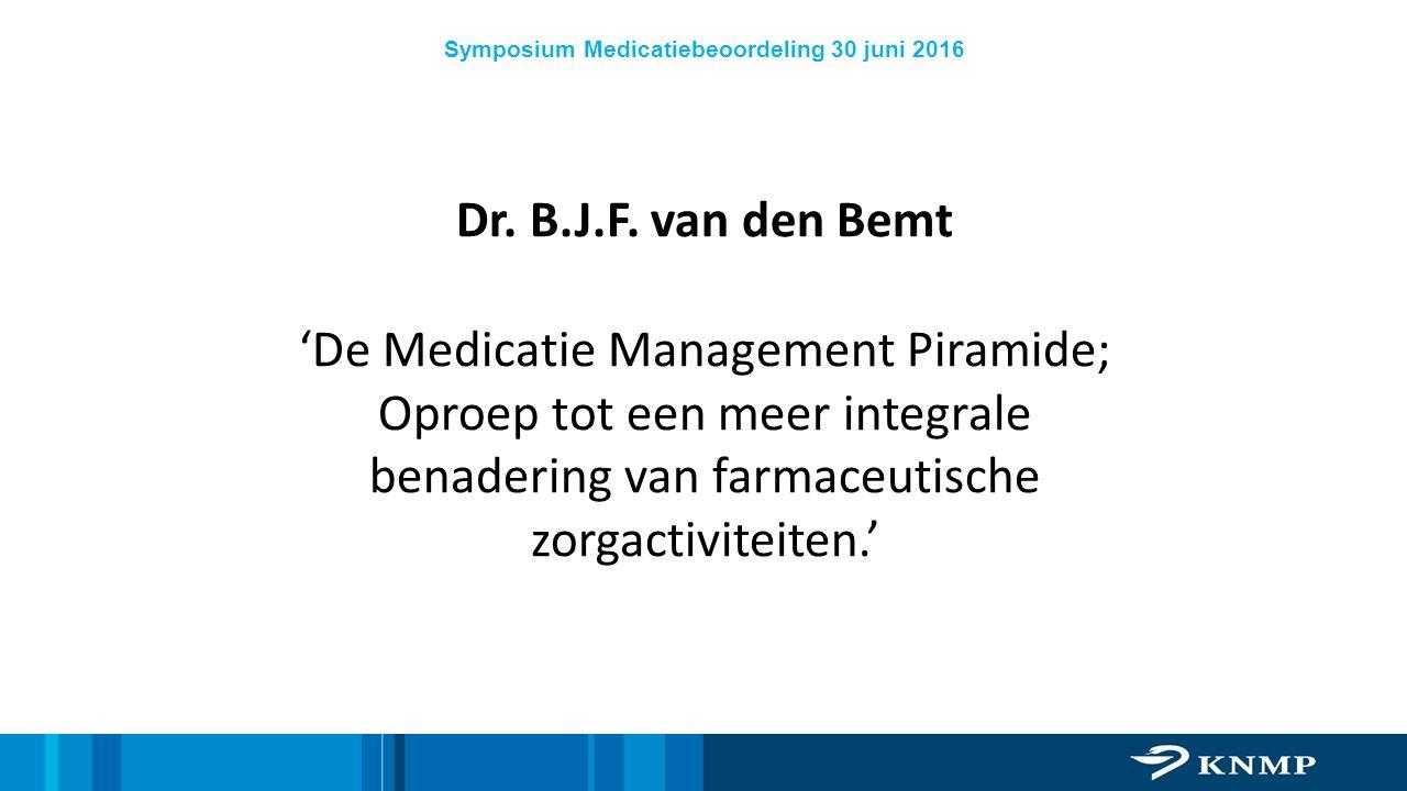 Symposium Medicatiebeoordeling 30 juni 2016 Dr. B.J.F. van den Bemt 'De Medicatie Management Piramide; Oproep tot een meer integrale benadering van fa