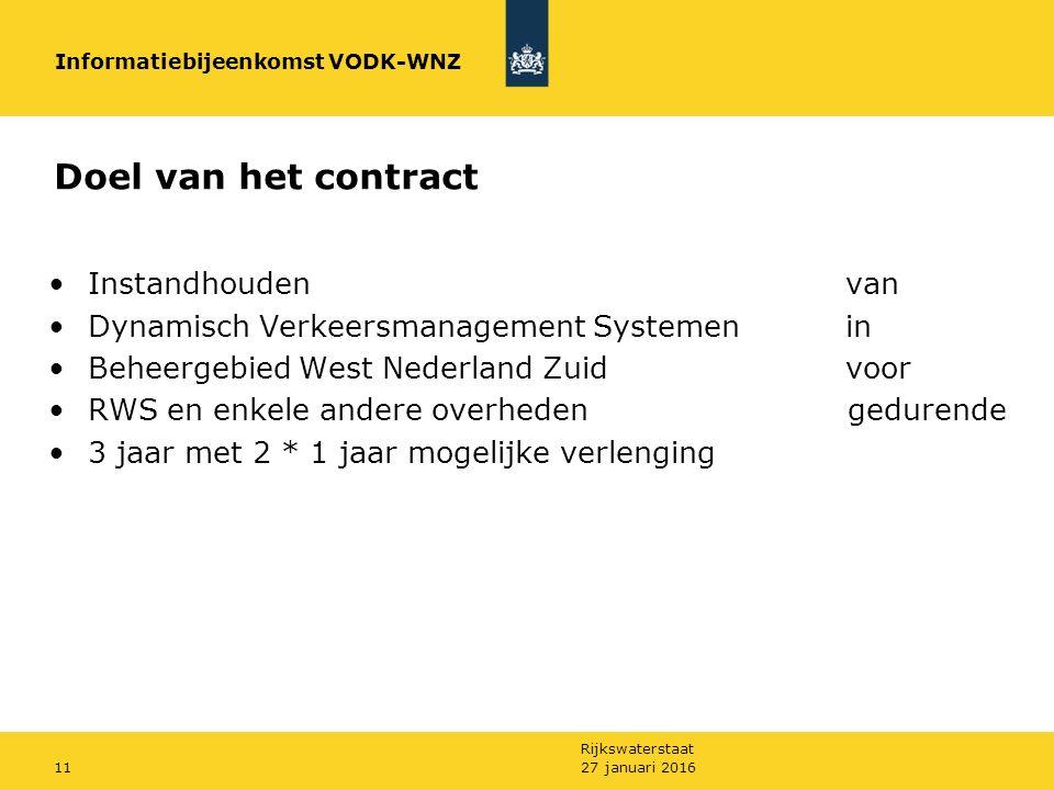 Rijkswaterstaat 27 januari 201611 Doel van het contract Instandhouden van Dynamisch Verkeersmanagement Systemenin Beheergebied West Nederland Zuidvoor RWS en enkele andere overheden gedurende 3 jaar met 2 * 1 jaar mogelijke verlenging Informatiebijeenkomst VODK-WNZ
