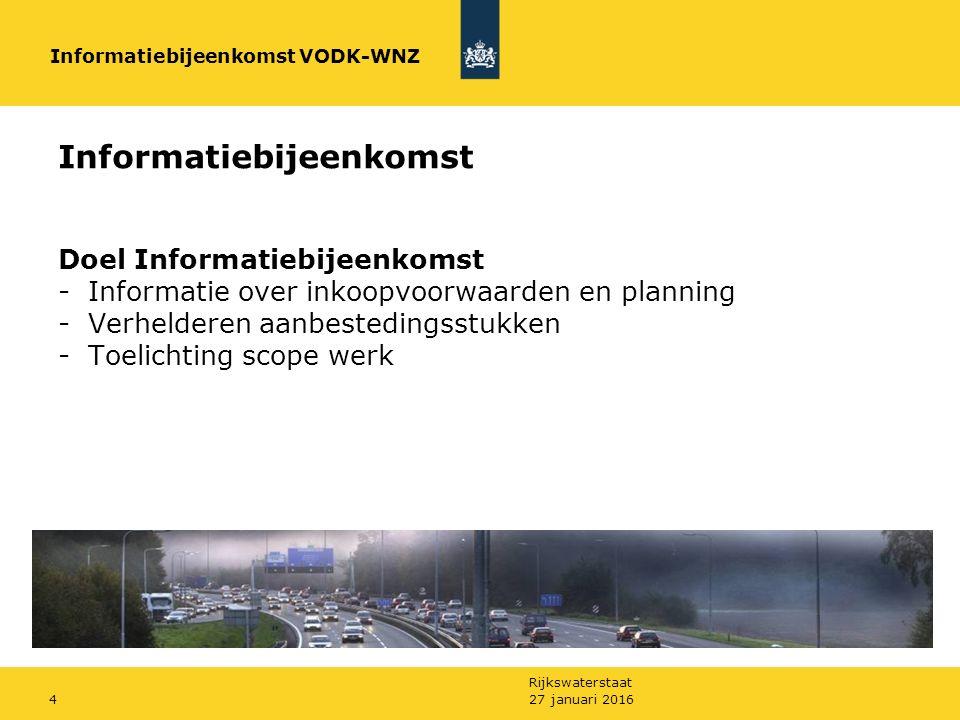 Rijkswaterstaat 27 januari 20164 Informatiebijeenkomst Doel Informatiebijeenkomst -Informatie over inkoopvoorwaarden en planning -Verhelderen aanbestedingsstukken -Toelichting scope werk Informatiebijeenkomst VODK-WNZ