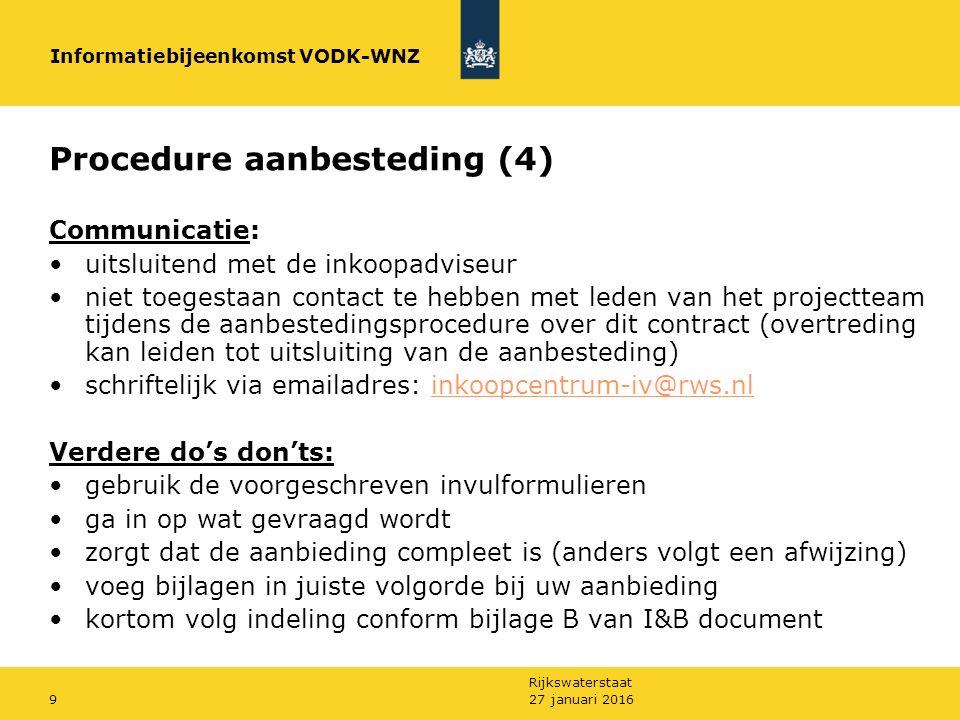 Rijkswaterstaat 27 januari 20169 Procedure aanbesteding (4) Communicatie: uitsluitend met de inkoopadviseur niet toegestaan contact te hebben met leden van het projectteam tijdens de aanbestedingsprocedure over dit contract (overtreding kan leiden tot uitsluiting van de aanbesteding) schriftelijk via emailadres: inkoopcentrum-iv@rws.nlinkoopcentrum-iv@rws.nl Verdere do's don'ts: gebruik de voorgeschreven invulformulieren ga in op wat gevraagd wordt zorgt dat de aanbieding compleet is (anders volgt een afwijzing) voeg bijlagen in juiste volgorde bij uw aanbieding kortom volg indeling conform bijlage B van I&B document Informatiebijeenkomst VODK-WNZ