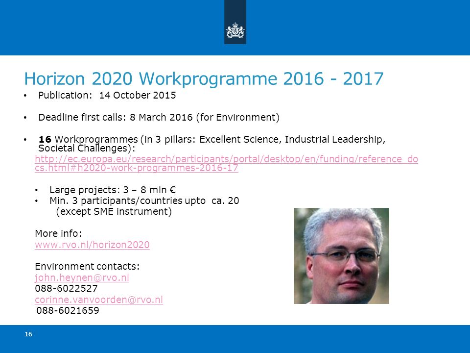 Horizon 2020 Workprogramme 2016 - 2017 Publication: 14 October 2015 Deadline first calls: 8 March 2016 (for Environment) 16 Workprogrammes (in 3 pilla