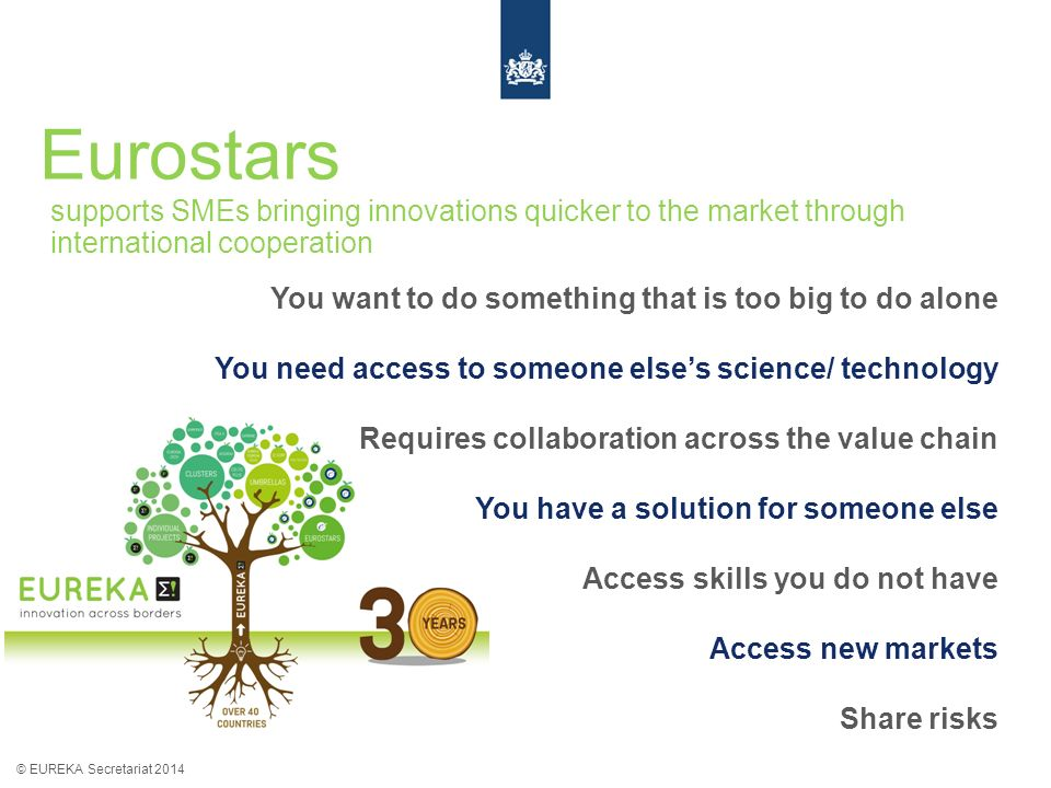 Eurostars © EUREKA Secretariat 2014 supports SMEs bringing innovations quicker to the market through international cooperation You want to do somethin