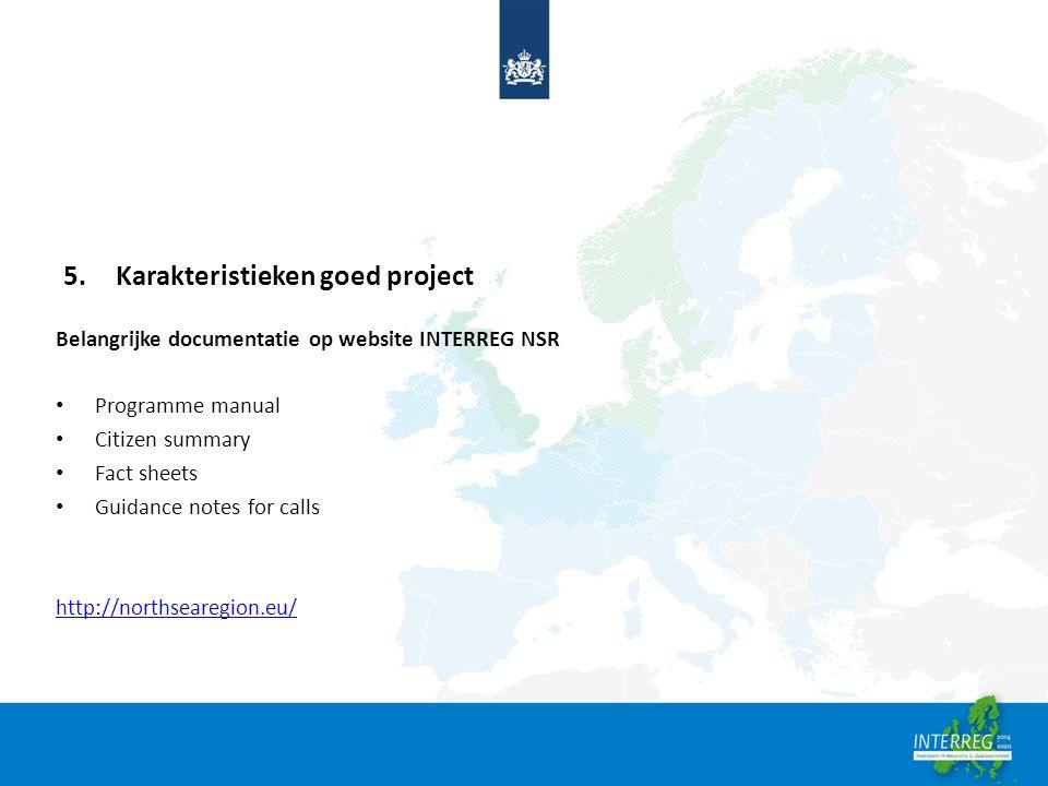 5.Karakteristieken goed project Belangrijke documentatie op website INTERREG NSR Programme manual Citizen summary Fact sheets Guidance notes for calls http://northsearegion.eu/