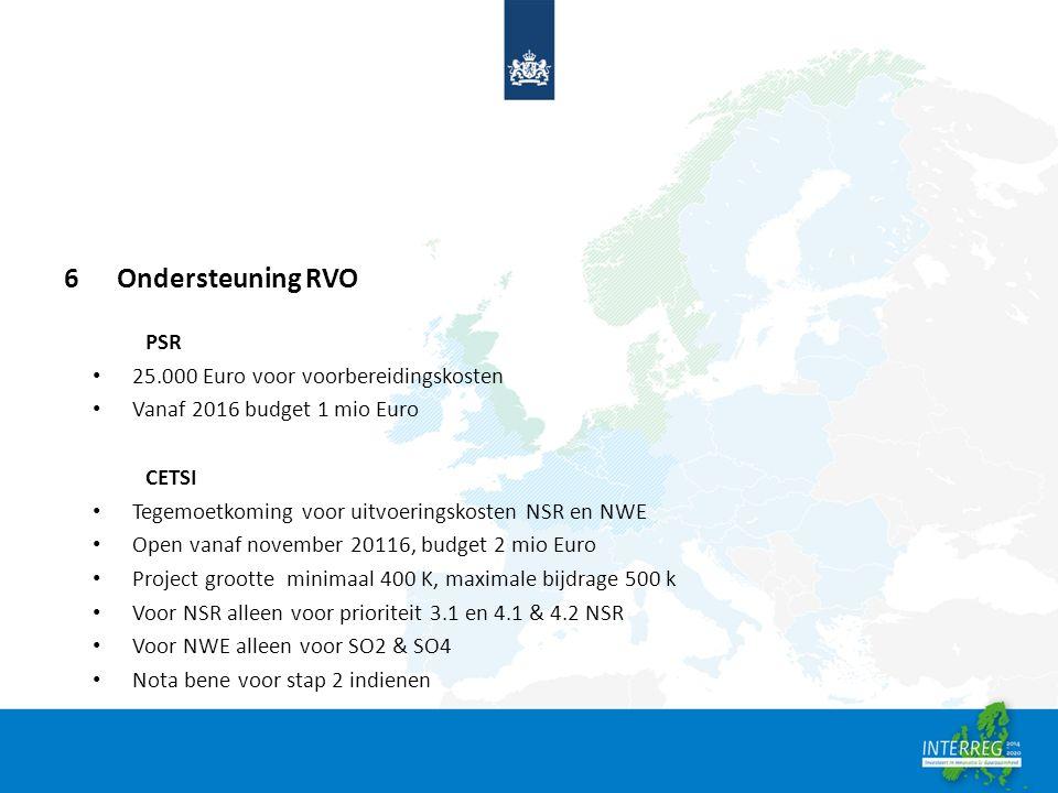 6 Ondersteuning RVO PSR 25.000 Euro voor voorbereidingskosten Vanaf 2016 budget 1 mio Euro CETSI Tegemoetkoming voor uitvoeringskosten NSR en NWE Open vanaf november 20116, budget 2 mio Euro Project grootte minimaal 400 K, maximale bijdrage 500 k Voor NSR alleen voor prioriteit 3.1 en 4.1 & 4.2 NSR Voor NWE alleen voor SO2 & SO4 Nota bene voor stap 2 indienen