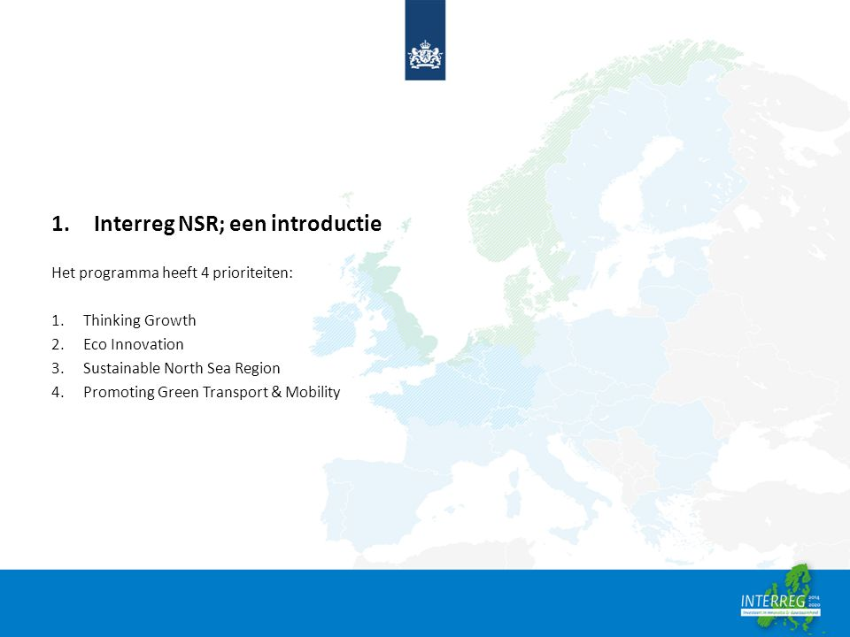 1.Interreg NSR; een introductie Het programma heeft 4 prioriteiten: 1.Thinking Growth 2.Eco Innovation 3.Sustainable North Sea Region 4.Promoting Green Transport & Mobility