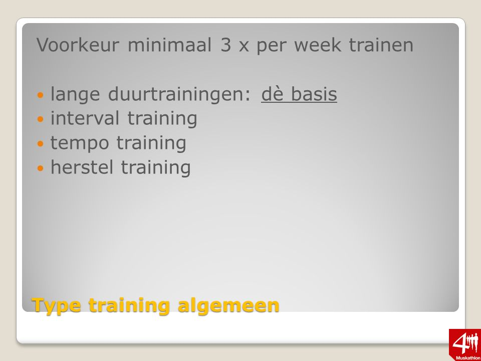 Type training algemeen Voorkeur minimaal 3 x per week trainen lange duurtrainingen: dè basis interval training tempo training herstel training
