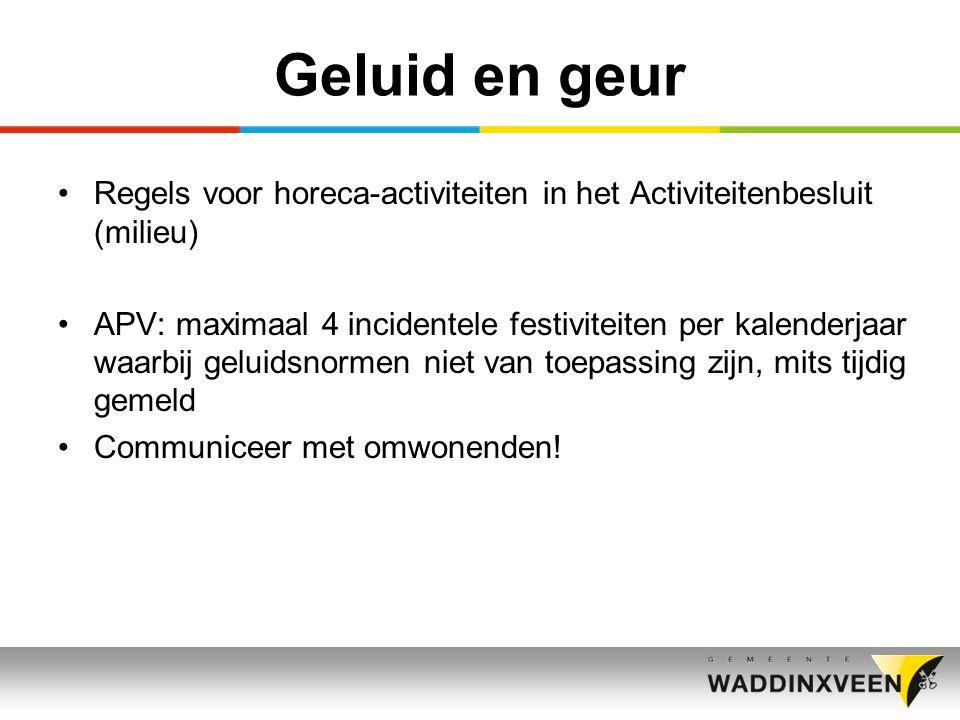 Geluid en geur Regels voor horeca-activiteiten in het Activiteitenbesluit (milieu) APV: maximaal 4 incidentele festiviteiten per kalenderjaar waarbij geluidsnormen niet van toepassing zijn, mits tijdig gemeld Communiceer met omwonenden!