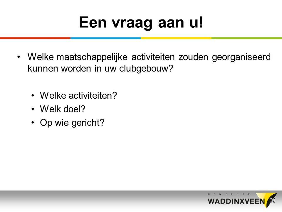 Een vraag aan u! Welke maatschappelijke activiteiten zouden georganiseerd kunnen worden in uw clubgebouw? Welke activiteiten? Welk doel? Op wie gerich