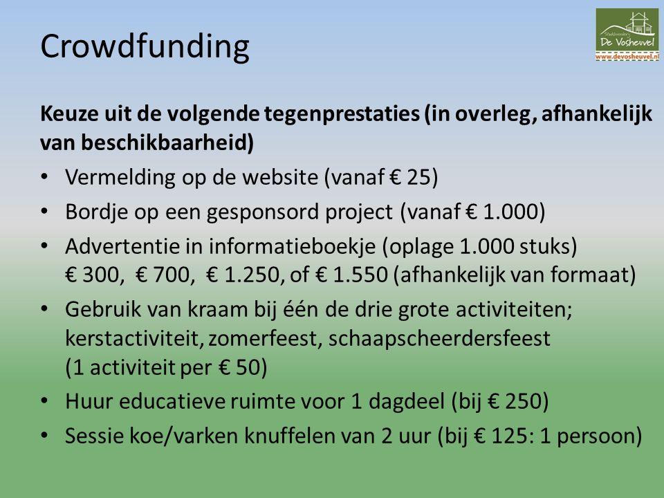 Crowdfunding Keuze uit de volgende tegenprestaties (in overleg, afhankelijk van beschikbaarheid) Vermelding op de website (vanaf € 25) Bordje op een gesponsord project (vanaf € 1.000) Advertentie in informatieboekje (oplage 1.000 stuks) € 300, € 700, € 1.250, of € 1.550 (afhankelijk van formaat) Gebruik van kraam bij één de drie grote activiteiten; kerstactiviteit, zomerfeest, schaapscheerdersfeest (1 activiteit per € 50) Huur educatieve ruimte voor 1 dagdeel (bij € 250) Sessie koe/varken knuffelen van 2 uur (bij € 125: 1 persoon)
