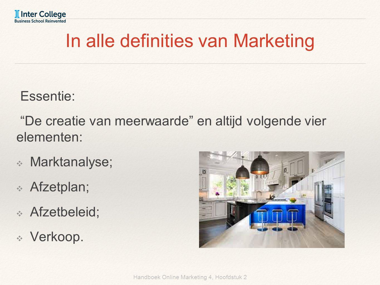 Handboek Online Marketing 4, Hoofdstuk 2 In alle definities van Marketing Essentie: De creatie van meerwaarde en altijd volgende vier elementen: ❖ Marktanalyse; ❖ Afzetplan; ❖ Afzetbeleid; ❖ Verkoop.