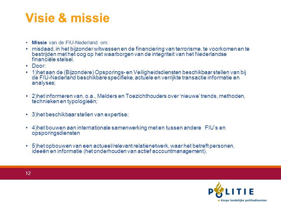 12 Visie & missie Missie van de FIU-Nederland om: misdaad, in het bijzonder witwassen en de financiering van terrorisme, te voorkomen en te bestrijden met het oog op het waarborgen van de integriteit van het Nederlandse financiële stelsel.