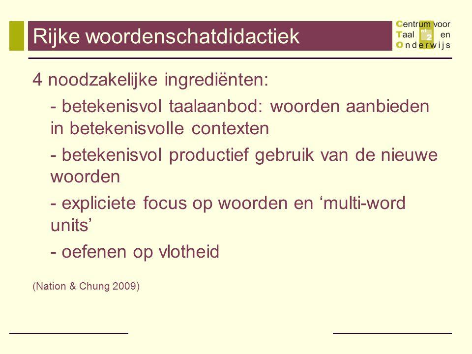 Rijke woordenschatdidactiek 4 noodzakelijke ingrediënten: - betekenisvol taalaanbod: woorden aanbieden in betekenisvolle contexten - betekenisvol prod