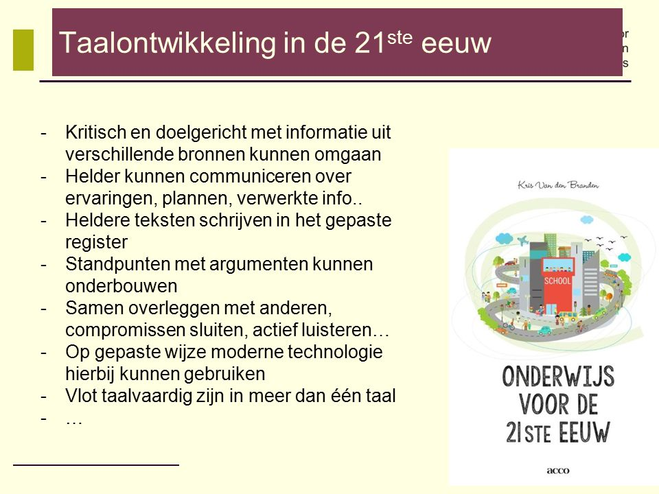 Taalontwikkeling in de 21 ste eeuw -Kritisch en doelgericht met informatie uit verschillende bronnen kunnen omgaan -Helder kunnen communiceren over er