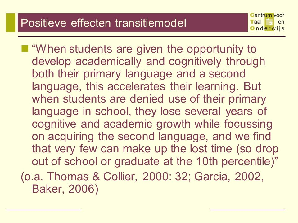 Positieve effecten transitiemodel When students are given the opportunity to develop academically and cognitively through both their primary language and a second language, this accelerates their learning.