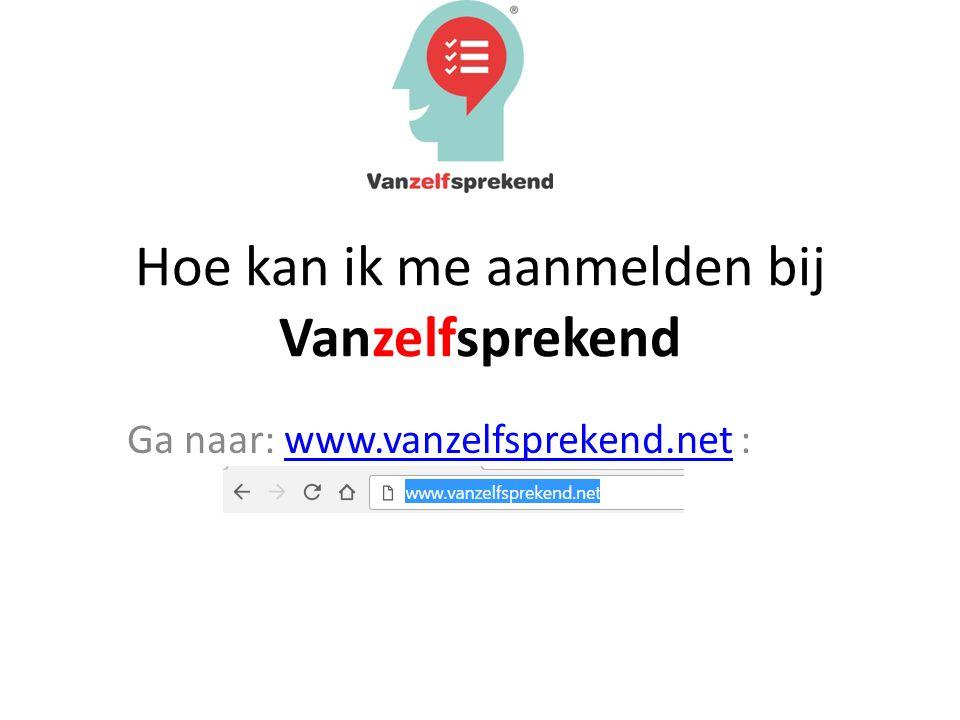 Hoe kan ik me aanmelden bij Vanzelfsprekend Ga naar: www.vanzelfsprekend.net :www.vanzelfsprekend.net