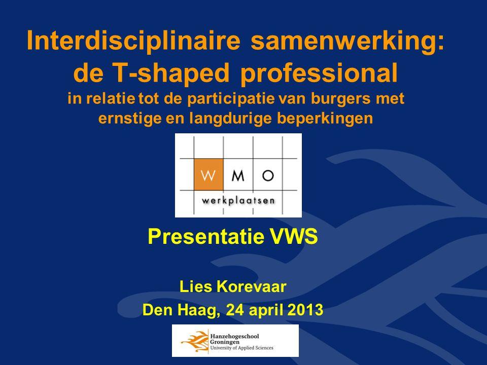 Interdisciplinaire samenwerking: de T-shaped professional in relatie tot de participatie van burgers met ernstige en langdurige beperkingen Presentatie VWS Lies Korevaar Den Haag, 24 april 2013