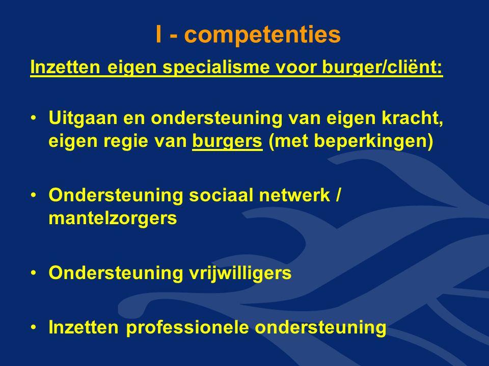 I - competenties Inzetten eigen specialisme voor burger/cliënt: Uitgaan en ondersteuning van eigen kracht, eigen regie van burgers (met beperkingen) Ondersteuning sociaal netwerk / mantelzorgers Ondersteuning vrijwilligers Inzetten professionele ondersteuning