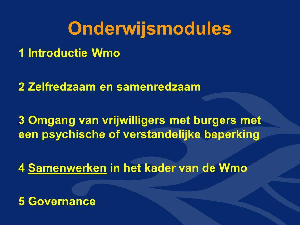 Onderwijsmodules 1 Introductie Wmo 2 Zelfredzaam en samenredzaam 3 Omgang van vrijwilligers met burgers met een psychische of verstandelijke beperking 4 Samenwerken in het kader van de Wmo 5 Governance