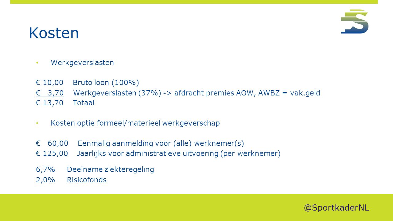 Kosten Werkgeverslasten € 10,00 Bruto loon (100%) € 3,70 Werkgeverslasten (37%) -> afdracht premies AOW, AWBZ = vak.geld € 13,70 Totaal Kosten optie formeel/materieel werkgeverschap € 60,00 Eenmalig aanmelding voor (alle) werknemer(s) € 125,00 Jaarlijks voor administratieve uitvoering (per werknemer) 6,7% Deelname ziekteregeling 2,0% Risicofonds @SportkaderNL