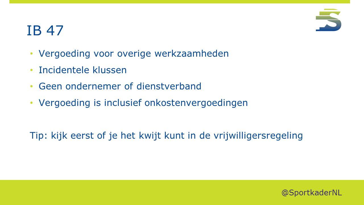 IB 47 Vergoeding voor overige werkzaamheden Incidentele klussen Geen ondernemer of dienstverband Vergoeding is inclusief onkostenvergoedingen Tip: kijk eerst of je het kwijt kunt in de vrijwilligersregeling @SportkaderNL