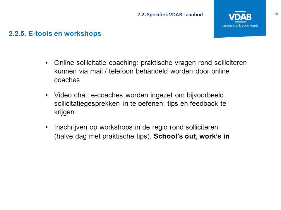 2.2.5. E-tools en workshops 16 2.2. Specifiek VDAB - aanbod Online sollicitatie coaching: praktische vragen rond solliciteren kunnen via mail / telefo