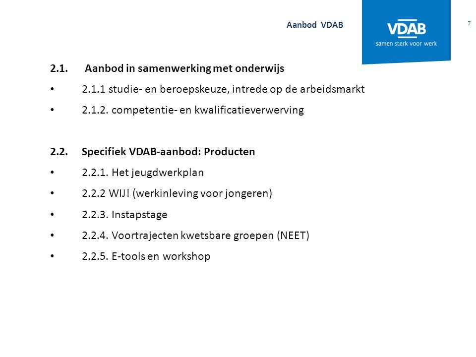 7 Aanbod VDAB 2.1. Aanbod in samenwerking met onderwijs 2.1.1 studie- en beroepskeuze, intrede op de arbeidsmarkt 2.1.2. competentie- en kwalificatiev