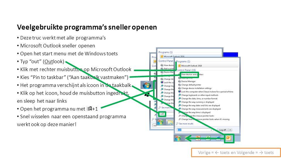 Veelgebruikte programma's sneller openen Deze truc werkt met alle programma's Microsoft Outlook sneller openen Open het start menu met de Windows toets Typ out (Outlook) Klik met rechter muisbutton op Microsoft Outlook Kies Pin to taskbar ( Aan taakbalk vastmaken ) Het programma verschijnt als icoon in de taakbalk Klik op het icoon, houd de muisbutton ingedrukt, en sleep het naar links Open het programma nu met  +1 Snel wisselen naar een openstaand programma werkt ook op deze manier.