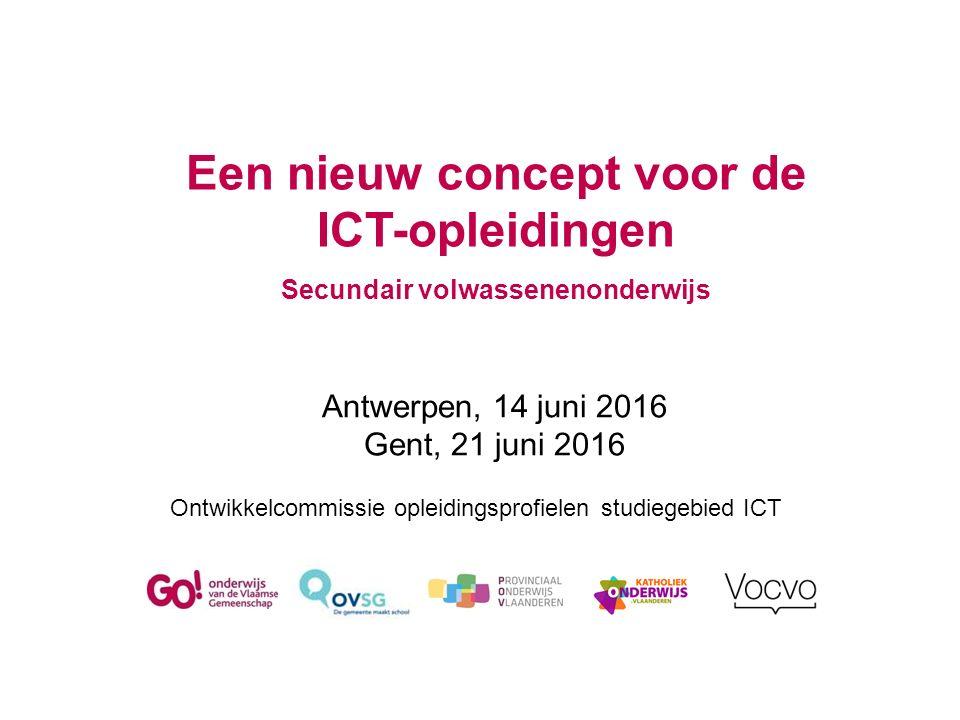 Een nieuw concept voor de ICT-opleidingen Secundair volwassenenonderwijs Ontwikkelcommissie opleidingsprofielen studiegebied ICT Antwerpen, 14 juni 2016 Gent, 21 juni 2016