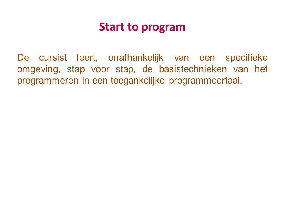 Start to program De cursist leert, onafhankelijk van een specifieke omgeving, stap voor stap, de basistechnieken van het programmeren in een toegankelijke programmeertaal.