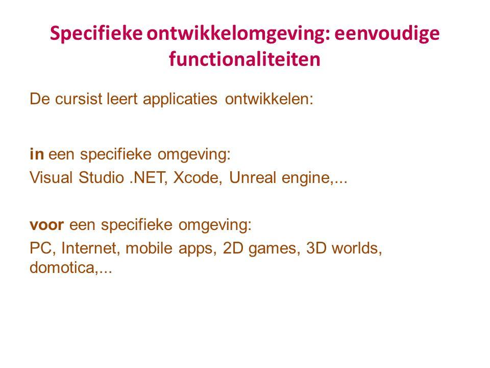 Specifieke ontwikkelomgeving: eenvoudige functionaliteiten De cursist leert applicaties ontwikkelen: in een specifieke omgeving: Visual Studio.NET, Xcode, Unreal engine,...
