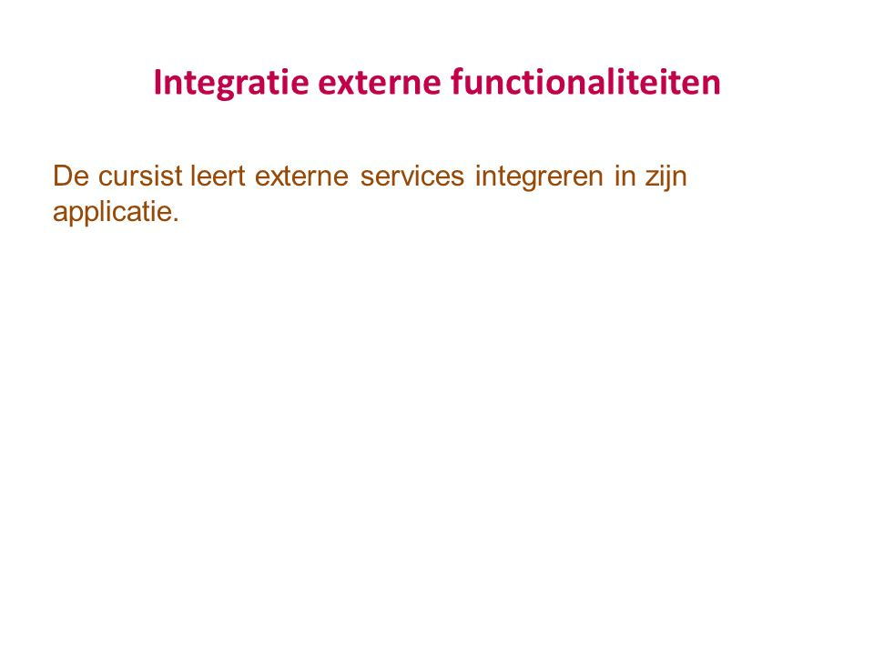 Integratie externe functionaliteiten De cursist leert externe services integreren in zijn applicatie.