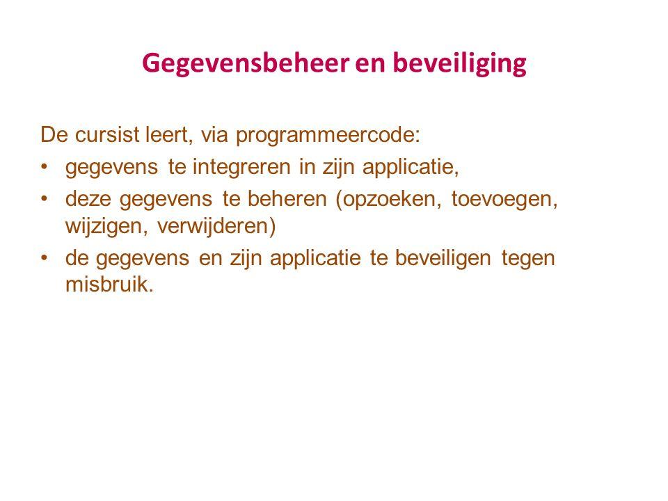 Gegevensbeheer en beveiliging De cursist leert, via programmeercode: gegevens te integreren in zijn applicatie, deze gegevens te beheren (opzoeken, to