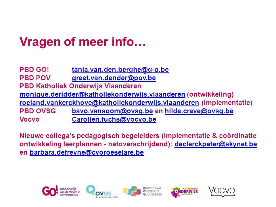 Vragen of meer info… PBD GO!tania.van.den.berghe@g-o.be PBD POVgreet.van.dender@pov.be PBD Katholiek Onderwijs Vlaanderen monique.deridder@katholiekonderwijs.vlaanderen (ontwikkeling) roeland.vankerckhove@katholiekonderwijs.vlaanderen (implementatie) PBD OVSGbavo.vansoom@ovsg.be en hilde.creve@ovsg.be VocvoCarolien.fuchs@vocvo.be Nieuwe collega's pedagogisch begeleiders (implementatie & coördinatie ontwikkeling leerplannen - netoverschrijdend): declerckpeter@skynet.be en barbara.defreyne@cvoroeselare.betania.van.den.berghe@g-o.begreet.van.dender@pov.be monique.deridder@katholiekonderwijs.vlaanderen roeland.vankerckhove@katholiekonderwijs.vlaanderenbavo.vansoom@ovsg.behilde.creve@ovsg.beCarolien.fuchs@vocvo.bedeclerckpeter@skynet.bebarbara.defreyne@cvoroeselare.be