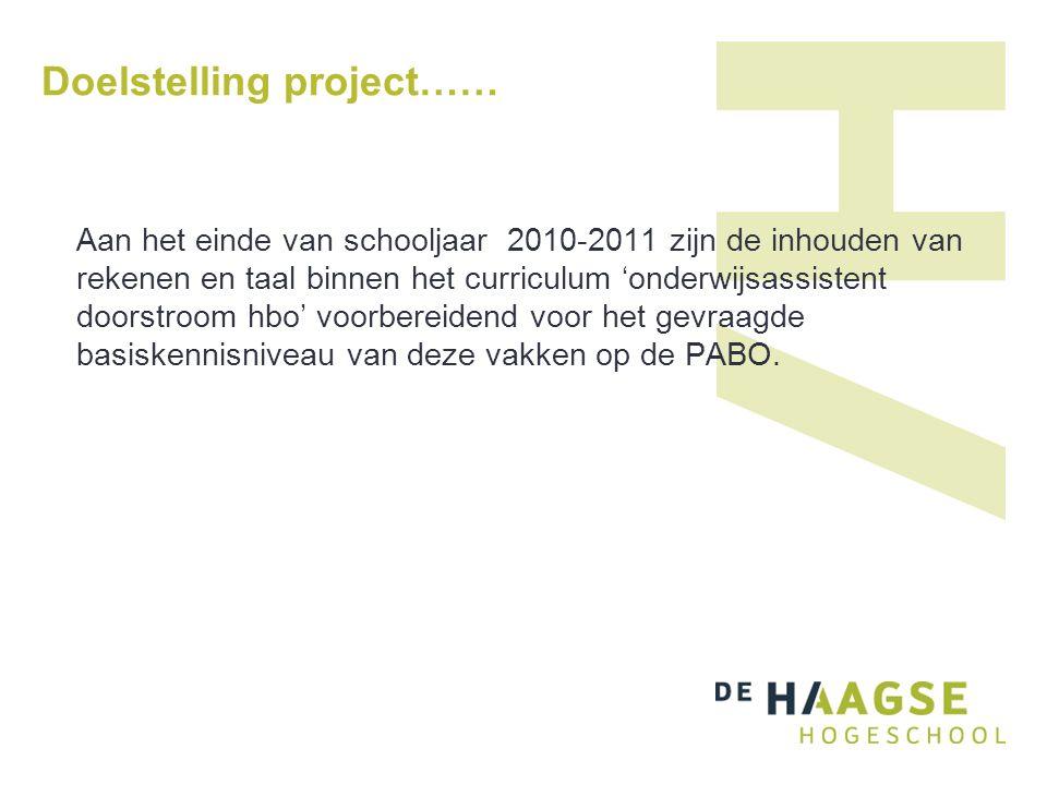 Doelstelling project…… Aan het einde van schooljaar 2010-2011 zijn de inhouden van rekenen en taal binnen het curriculum 'onderwijsassistent doorstroom hbo' voorbereidend voor het gevraagde basiskennisniveau van deze vakken op de PABO.