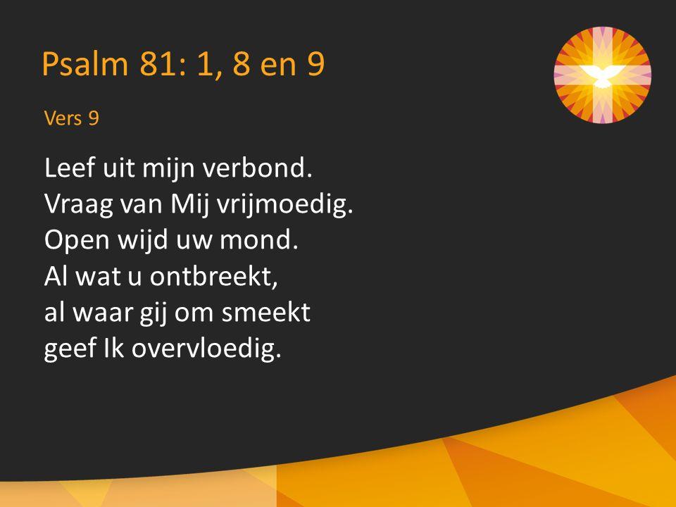 Vers 9 Psalm 81: 1, 8 en 9 Leef uit mijn verbond. Vraag van Mij vrijmoedig.