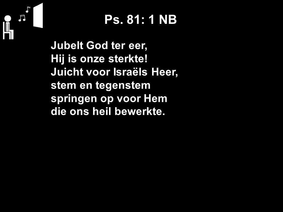 Ps. 81: 1 NB Jubelt God ter eer, Hij is onze sterkte! Juicht voor Israëls Heer, stem en tegenstem springen op voor Hem die ons heil bewerkte.