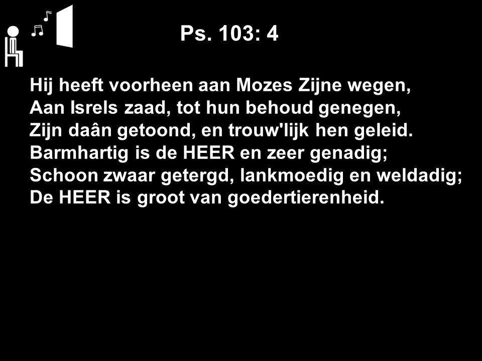 Ps. 103: 4 Hij heeft voorheen aan Mozes Zijne wegen, Aan Isrels zaad, tot hun behoud genegen, Zijn daân getoond, en trouw'lijk hen geleid. Barmhartig