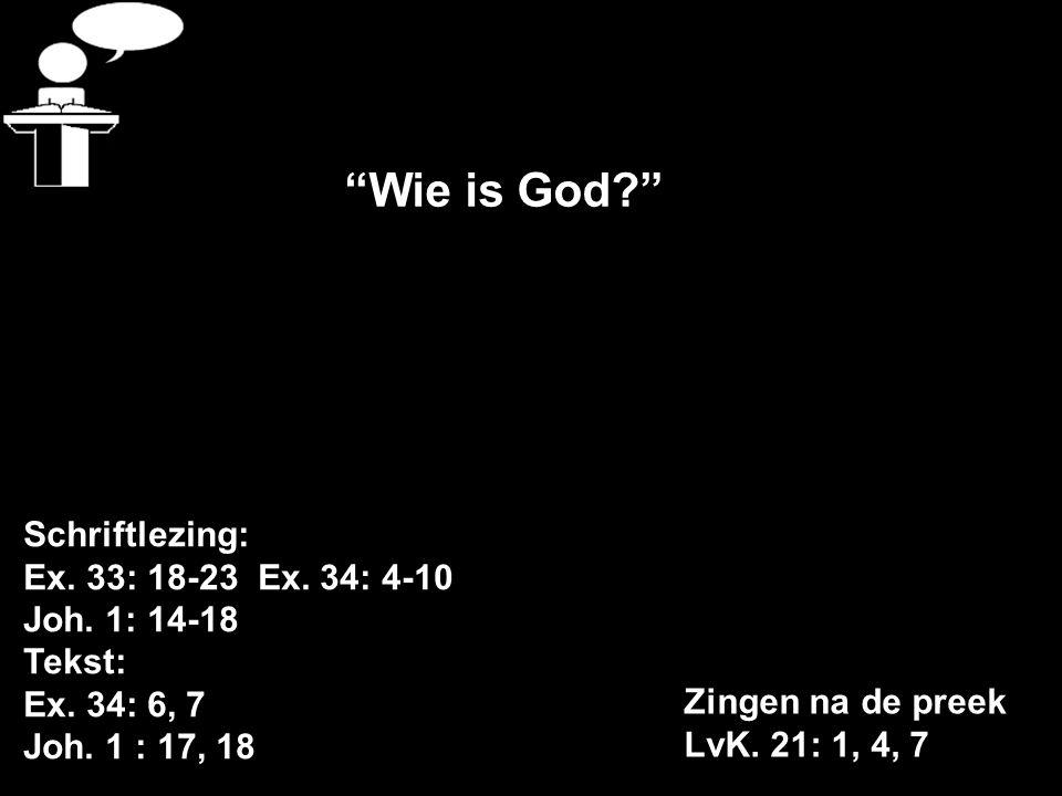 """Schriftlezing: Ex. 33: 18-23 Ex. 34: 4-10 Joh. 1: 14-18 Tekst: Ex. 34: 6, 7 Joh. 1 : 17, 18 Zingen na de preek LvK. 21: 1, 4, 7 """"Wie is God?"""""""