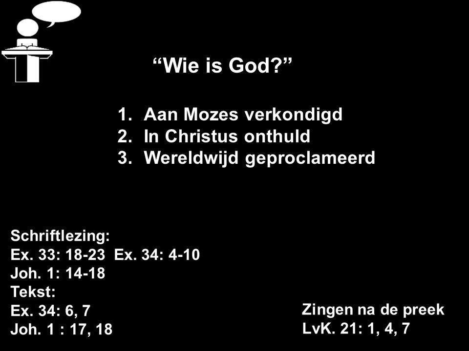 """Schriftlezing: Ex. 33: 18-23 Ex. 34: 4-10 Joh. 1: 14-18 Tekst: Ex. 34: 6, 7 Joh. 1 : 17, 18 Zingen na de preek LvK. 21: 1, 4, 7 """"Wie is God?"""" 1.Aan Mo"""